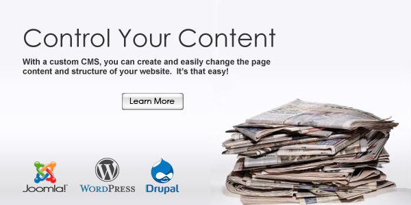 Control Your Content. With a custom CMS, you can create and easily change the page content and structure of your website.  It�s that easy!